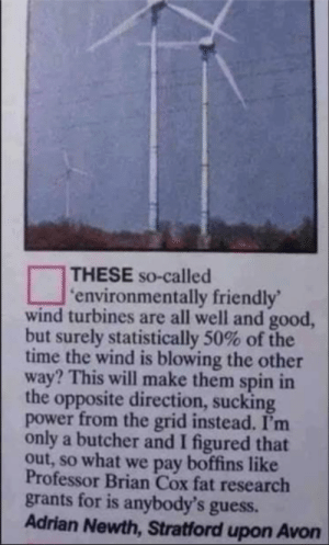 "memehumor:  ""environmentally friendly"" wind turbines: THESE so-called  environmentally friendly'  wind turbines are all well and good  but surely statistically 50% of the  time the wind is blowing the other  way? This will make them spin in  the opposite direction, sucking  power from the grid instead. I'm  only a butcher and I figured that  out, so what we pay boffins like  Professor Brian Cox fat research  grants for is anybody's guess.  Adrian Newth, Stratford upon Avon memehumor:  ""environmentally friendly"" wind turbines"