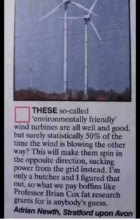 Avon, Friends, and Good: THESE so-called  'environmentally friendly'  wind turbines are all well and good,  but surely statistically 50% of the  time the wind is blowing the other  way? This will make them spin in  the opposite direction, sucking  power from the grid instead. I'm  only a butcher and I figured that  out, so what we pay boffins like  Professor Brian Cox fat research  grants for is anybody's guess.  Adrian Newth, Stratford upon Avon