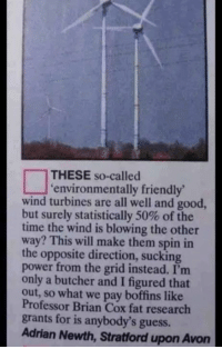 Avon, Friends, and Memes: THESE so-called  environmentally friendly'  wind turbines are all well and good,  but surely statistically 50% of the  time the wind is blowing the other  way? This will make them in  the opposite direction, sucking  power from the grid instead. only a butcher and I figured that  so what we pay boffins like  Professor Brian Cox fat research  grants for is anybody's guess.  Adrian Newth, Stratford upon Avon DID YOU EVER THINK OF THAT, SCIENCETISTS? NO YOU DIDN'T  CHECK MATES