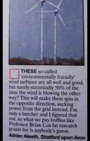 Avon, Good, and Guess: THESE So-called  'environmentally friendly'  wind turbines are all well and good,  but surely statistically 50% of the  time the wind is blowing the other  way? This will make them spin in  the opposite direction, sucking  power from the grid instead. I'm  only a butcher and I figured that  out, so what we pay boffins like  Professor Brian Cox fat research  grants for is anybody's guess.  Adrian Newth, Stratford upon Avon Take that science!