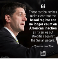 """Memes, News, and Paul Ryan: These tactical strikes  make clear that the  Assad regime can  no longer count on  American inaction  as it carries out  atrocities against  the Syrian people  Speaker Paul Ryan  FOX  NEWS  AP Photo/Cliff Owen US LAUNCHES AIRSTRIKES IN SYRIA: The Syrian base hit in the strike was 'almost completely destroyed,' early reports say. Speaker PaulRyan came out in support of President DonaldTrump's action, saying, """"Bashar al-Assad must be held accountable."""""""