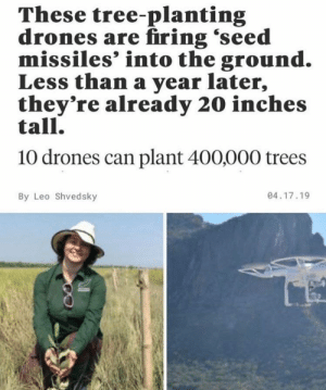 Trees Oxygen Life: These tree-planting  drones are firing 'seed  missiles' into the ground.  Less than a year later,  they're already 20 inches  tall.  10 drones can plant 400,000 trees  04.17.19  By Leo Shvedsky Trees Oxygen Life