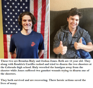 The other 2 heros: These two are Brendan Bialy and Joshua Jones. Both are 18 year old. They  along with Kendrick Castillo rushed and tried to disarm the two shooters at  the Colorado high school. Bialy wrestled the handgun away from the  shooter while Jones suffered two gunshot wounds trying to disarm one of  the shooters.  They both survived and are recovering. There heroic actions saved the  lives of many. The other 2 heros