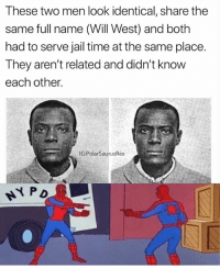 Jail, Meme, and Memes: These two men look identical, share the  same full name (Will West) and both  had to serve jail time at the same place  They aren't related and didn't know  each other.  IG:PolarSaurusRex This spiderman meme works well with other things but this is next level. Follow me for more @PolarSaurusRex