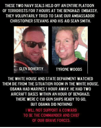 We should add that these two men gave their lives holding off said terrorists, but they were part of two small CIA security teams.: THESE TWO NAVY SEALS HELD 0FF ANENTIRE PLATOON  OF TERRORISTS FOR 7 HOURS AT THE BENGHAZI EMBASSY.  THEY VOLUNTARILY TRIED TO SAVE OUR AMBASSADOR  CHRISTOPHER STEVANS AND HIS AID SEAN SMITH.  GLEN DOHERTY  TYRONE WOODS  THE WHITE HOUSE AND STATE DEPARMENT WATCHED  THEM DIE FROM THE SITUATION R00M IN THE WHITE HOUSE.  OBAMA HAD MARINES 1 HOUR AWAY. HE HAD TWO  AIRCRAFT BASES WITHIN AN HOUR OF BENGHAZI.  THERE WERE C-130 GUN SHIPS READY TO G0  BUT OBAMA DID NOTHING!  I WILL NOT SUPPORT A COWARD  TO BE THE COMMANDER AND CHIEF  OF OUR BRAVE FORCES. We should add that these two men gave their lives holding off said terrorists, but they were part of two small CIA security teams.