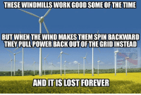 These liberals haves a RISKY POWER PLANS We can't TAKE THE CHANCE CLEAN COALS INSTEAD CLEAN, RELIABLE, AND MAKE JOBS EVEN WHEN ITS NOT WINDY: THESE WINDMILLS WORKGOODSOME OFTHE TIME  BUT WHEN THE WIND MAKESTHEM SPIN BACKWARD  THEY PULL POWERBACKOUTOF THE GRID INSTEAD  RST ANS FOR  AND ITISLOST FOREVER These liberals haves a RISKY POWER PLANS We can't TAKE THE CHANCE CLEAN COALS INSTEAD CLEAN, RELIABLE, AND MAKE JOBS EVEN WHEN ITS NOT WINDY