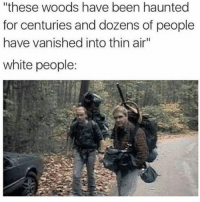 """Memes, White People, and Haunting: """"these woods have been haunted  for centuries and dozens of people  have vanished into thin air""""  white people:"""