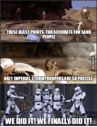 Sand People: THESEBLASTPOINTS TooACCURATE FOR SAND  PEOPLE  ONLY IMPERALSTORMTROOPERSAREISO PRECISE  WE DIDIT! WE FINALLY DIDIT!