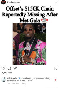Blackpeopletwitter, Shade, and Gone: theshaderoom  Offset's $150K Chain  Reportedly Missing After  Met GalaT5R  THE SHADE ROOM  4,943 likes  elliottgullah  gone listening to God's Plan  3m 246 likes Reply  Housekeeping is somewhere long  A <p>Dead (via /r/BlackPeopleTwitter)</p>