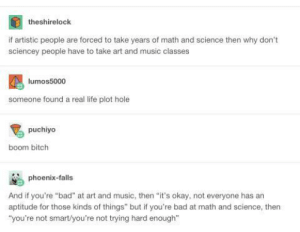 """Bad, Bitch, and Life: theshirelock  if artistic people are forced to take years of math and science then why don't  sciencey people have to take art and music classes  lumos5000  someone found a real life plot hole  puchiyo  boom bitch  phoenix-falls  And if you're """"bad"""" at art and music, then """"it's okay, not everyone has an  aptitude for those kinds of things"""" but if you're bad at math and science, then  """"you're not smart/you're not trying hard enough"""" Real life plot holeomg-humor.tumblr.com"""
