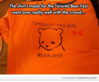 yu-no: Theshirt made for the Toronto Beer Fest  went over really well with the crowd.  THOUGHT THIS wAS  BEAR-FEST  YU NO GO TO DAMNLOLCOM?