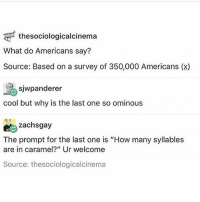 "Memes, Pop, and Shoes: thesociologicalcinema  What do Americans say?  Source: Based on a survey o 350,000 Americans (x)  sjwpanderer  cool but why is the last one so ominous  zachsgay  The prompt for the last one is ""How many syllables  are in caramel?"" Ur welcome  Source: thesociologicalcinema lets do this (canadian from around toronto here) 1. Guys (not ""you guys"") 2. Pop 3. garbage can 4. what ?? ?? 5. Yard sale 6. Running shoes 7. Water fountain 8. Fireflies 9. Three (ca-ra-mel)"