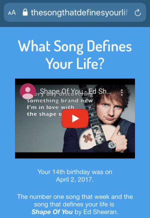 FUCK: thesongthatdefinesyourlif C  AA  What Song Defines  Your Life?  erhare.QtYouEd Sh.  something brand new  I'm in love with  the shape o  Your 14th birthday was on  April 2, 2017.  The number one song that week and the  song that defines your life is  Shape Of You by Ed Sheeran. FUCK
