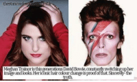 thestancomfo  trimbh  MeghanTrainoristhis generations David Bowie constantyswitchingupher  the  imageandlooks.Heridonic hair colourchangeisproofofthat.Sin  truth