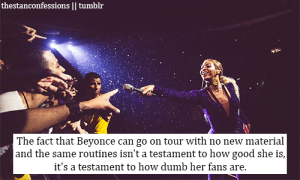 Beyonce, Dumb, and Tumblr: thestanconfessions |I tumblr  The fact that Beyonce can go on tour with no new material  and the same routines isn't a testament to how good she is,  it's a testament to how dumb her fans are Oops I went