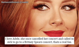 Adele, Britney Spears, and Fucking: thestanconfessions II tumblr  I love Adele, she once cancelled her concert and called in  sick to go to a Britney Spears concert, thats a real fan. britneybitch234:  youaskeditold:  williamegilbert-:  beggingheart:  williamegilbert-:  …or a fucking terribly unprofessional artist. Either/or..  She also swore she'd never sell out to magazines like Vogue and then appeared on the cover. Weak  See, Adele is pretty much a cunt.  Why the fuck would you wanna go to a Britney Spears concert wtf  Why wouldn't you? They're the best concerts on the face of the earth