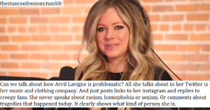 Y'all are really so sick in the head that you see a musician posting about her music instead of preaching about your pet social issues as an indicator of her being a terrible person.: thestanconfessions.tumblr  Can we talk about how Avril Lavigne is problematic? All she talks about in her Twitter is  her music and clothing company. And just posts links to her instagram and replies to  creepy fans. She never speaks about racism, homophobia or sexism. Or comments about  tragedies that happened today. It clearly shows what kind of person she is Y'all are really so sick in the head that you see a musician posting about her music instead of preaching about your pet social issues as an indicator of her being a terrible person.