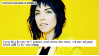 Carly Rae Jepsen, Tumblr, and One: THESTANCONFESSIONS. TUMBLR  Carly Rae Jepsen will return, and when she does, not one of your  faves will be left standing