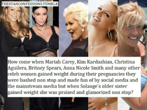 ??? what the fuck? : THESTANCONFESSIONS.TUMBLR  How come when Mariah Carey, Kim Kardashian, Christin:a  guilera, Britney Spears, Anna Nicole Smith and many other  celeb women gained weight during their pregnancies thev  were bashed non stop and made fun of by social media and  the mainstream media but when Solange's older sister  gained weight she was praised and glamorized non stop? ??? what the fuck?