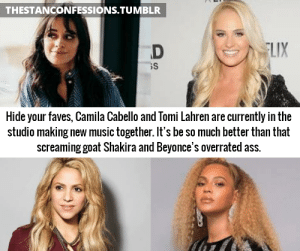 Ass, Funny, and Music: THESTANCONFESSIONS.TUMBLR  LIX  Hide your faves, Camila Cabello and Tomi Lahren are currently in the  studio making new music together. It's be so much better than that  screaming goat Shakira and Beyonce's overrated ass. This is so funny I think I just got a cerebral embolism from laughing so much and I'm dying goodbye 😫😂😫😂
