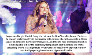Mariah Carey, Music, and Tumblr: thestanconfessions tumblr  People need to give Mariah Carey a break over the New Years Eve fiasco. It's stress-  ful enough performing live in the freezing cold, in front of a million people in Times  Square and millions more on live television...and then to have technical difficulties,  not being able to hear the backtrack, trying to just hear the music live over a  screaming crowd. It's a nightmare for any artist no matter how experienced they  are. And lip syncing is common at big events like this.  ,s i wrote this to protect mom