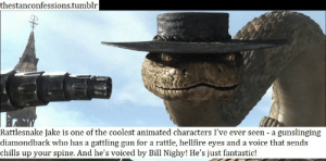 chills: thestanconfessions.tumblr  Rattlesnake Jake is one of the coolest animated characters I've ever seen - a gunslinging  diamondback who has a gattling gun for a rattle, hellfire eyes and a voice that sends  chills up your spine. And he's voiced by Bill Nighy! He's just fantastic!