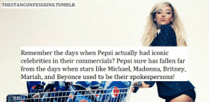 I wrote this: THESTANCONFESSIONS.TUMBLR  Remember the days when Pepsi actually had iconic  celebrities in their commercials? Pepsi sure has fallen far  from the days when stars like Michael, Madonna, Britney,  Mariah, and Beyonce used to be their spokespersons! I wrote this