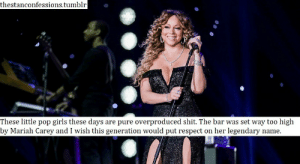 Girls, Mariah Carey, and Pop: thestanconfessions.tumblr  These little pop girls these days are pure overproduced shit. The bar was set way too high  by Mariah Carey and I wish this generation would put respect on her legendarv name !!