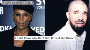 Drake, Tumblr, and RuPaul: THESTANCONFESSIONS.TUMBLR  VOTE  DKA  VED  I don't know why, but I ship RuPaul and Drake
