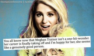 *Google* did you mean: I am stupid and Idon'tknow what I amtalking about?: thestanconfessions || tumblr  You all know now that Meghan Trainor isn't a one-hit-wonder.  her career is finally taking off and I'm happy for her, she seems  |like a genuinely good person. *Google* did you mean: I am stupid and Idon'tknow what I amtalking about?