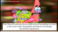 Ass, Run, and SpongeBob: thestanconfessionslltumblr  Your flop ass irrelevant faves could never do something as iconic  as the scene where Spongebob and Patrick run through  the perfume department.
