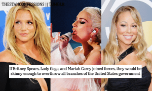 Britney Spears, Lady Gaga, and Mariah Carey: THESTANCONRESSIONS|I  If Britney Spears, Lady Gaga, and Mariah Carey joined forces, they would be  skinny enough to overthrow all branches of the United States government c-bassmeow: Britney: Judicial  Gaga: Legislative  Mariah: Executive   upon reading a comment on this post, i agree the skinny legend joke only applies to mariah. the joke loses its power and utility if everyone is skinny. Mariah is the only supreme skinny. nonetheless, these woman may take over our country.