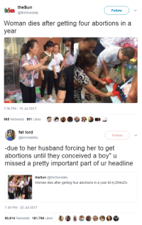 "Target, Tumblr, and Blog: theSun  theSun  @theSundaily  Follow  Woman dies after getting four abortions in a  year  7:56 PM-19 Jul 2017  R.u»  965 Retweets 991 Likes   fat lord  @kennabbby  Follow  -due to her husband forcing her to get  abortions until they conceived a boy"" u  missed a pretty important part of ur headline  the Sun @theSundaily  Woman dies after getting four abortions in a year bit.ly/2thkxDv  7:49 PM-20 Jul 2017  90,914 Retweets 181,799 Likes nevaehtyler: JFC this is wrong on so many levels.."