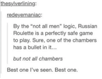 "Not all men: thesylverlining:  redeyemaniac:  By the ""not all men"" logic, Russian  Roulette is a perfectly safe game  to play. Sure, one of the chambers  has a bullet in it  but not all chambers  Best one I've seen. Best one. Not all men"