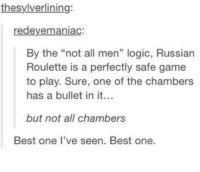 "Logic, Best, and Game: thesylverlining:  redeyemaniac  By the ""not all men"" logic, Russian  Roulette is a perfectly safe game  to play. Sure, one of the chambers  has a bullet in it.  but not all chambers  Best one I've seen. Best one."