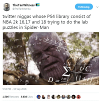 Nba, Ps4, and Smashing: TheTanWitness  @TheTanMamba  Following  twitter niggas whose PS4 library consist of  NBA 2k 16,17 and 18 trying to do the lab  puzzles in Spider-Man  y x (v  iF  B. B  1)  d6  5:34 PM - 10 Sep 2018  1,506 Retweets 3,638 Likes All fun and games until you smash the controller