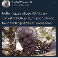 Memes, Nba, and Ps4: TheTanWitness  @TheTanMamba  twitter niggas whose PS4 library  consist of NBA 2k 16,17 and 18 trying  to do the lab puzzles in Spider-Man  iF  1)  9 Should I postnoffensive memes or pussy memes so y'all don't get offended
