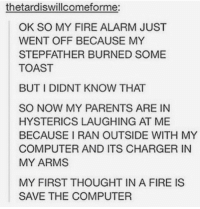 My first thought: thetardiswillcomeforme:  OK SO MY FIRE ALARM JUST  WENT OFF BECAUSE MY  STEPFATHER BURNED SOME  TOAST  BUT I DIDNT KNOW THAT  SO NOW MY PARENTS ARE IN  HYSTERICS LAUGHING AT ME  BECAUSE IRAN OUTSIDE WITH MY  COMPUTER AND ITS CHARGER IN  MY ARMS  MY FIRST THOUGHT IN A FIRE IS  SAVE THE COMPUTER My first thought