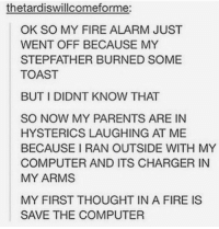 Hysterical Laughing: thetardiswillcomeforme:  OK SO MY FIRE ALARM JUST  WENT OFF BECAUSE MY  STEPFATHER BURNED SOME  TOAST  BUT I DIDNT KNOW THAT  SO NOW MY PARENTS ARE IN  HYSTERICS LAUGHING AT ME  BECAUSE I RAN OUTSIDE WITH MY  COMPUTER AND ITS CHARGER IN  MY ARMS  MY FIRST THOUGHT IN A FIRE IS  SAVE THE COMPUTER