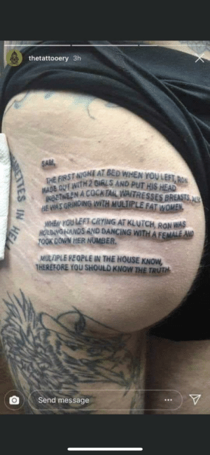 cursed_text: thetattooery 3h  SAM  THE FIRST NIGHT AT BED WHEN YOULEFT, RON  MADE OUT WITH 2 GIRLS AND PUT HIS HEAD  INBETWEEN A COCKTAIL WAITRESSES BREASTS, ALS  HE WAS GRINDING WITH MULTIPLE FAT WOMEN.  WHEN YOU LEFT CRYING AT KLUTCH, RON WAS  HOLBING HANDS AND DANCING WITHAFEMALE AND  TOOK DOWN HER NUMBER.  MULTIPLE PEOPLE IN THE HOUSE KNOW,  THEREFORE YOU SHOULD KNOW THE TRUTH  Send message  IN  HEL  ETTES cursed_text