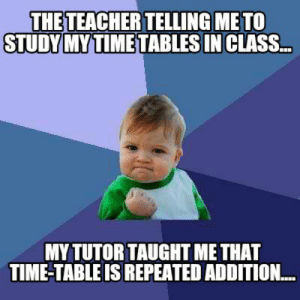 Meme Creator - Funny The teacher telling me to study my time tables ...: THETEACHER TELLING METO  STUDY MYTIME TABLESINCLASS..  MY TUTOR TAUGHT ME THAT  TIME-TABLE IS REPEATED ADDITION... Meme Creator - Funny The teacher telling me to study my time tables ...