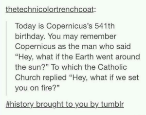 """Birthday, Church, and Fire: thetechnicolortrenchcoat:  Today is Copernicus's 541th  birthday. You may remember  Copernicus as the man who said  """"Hey, what if the Earth went around  the sun?"""" To which the Catholic  Church replied """"Hey, what if we set  you on fire?""""  53  #history brought to you by tumblr Happy Birthday 🎉🔥"""