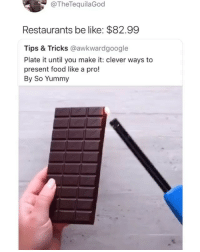 Be Like, Food, and Memes: @TheTequilaGod  Restaurants be like: $82.99  Tips & Tricks @awkwardgoogle  Plate it until you make it: clever ways to  present food like a pro!  By So Yummy More like $149.99
