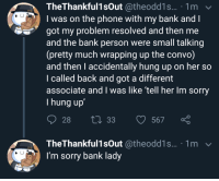 Phone, Sorry, and Bank: TheThankful1sOut @theodd1s... 1m  I was on the phone with my bank andI  got my problem resolved and then me  and the bank person were small talking  (pretty much wrapping up the convo)  and then I accidentally hung up on her so  l called back and got a different  associate and I was like 'tell her Im sorry  I hung up  28  33  567  TheThankful1sOut @theodd1s... 1m  I'm sorry bank lady Be Nice