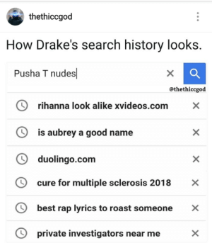 Drake, Nudes, and Pusha T.: thethiccgod  How Drake's search history looks.  Pusha T nudes  @thethiccgod  り  rihanna look alike xvideos.com  is aubrey a good name  ソ duolingo.com  O  cure for multiple sclerosis 2018  best rap lyrics to roast someone X  O private investigators near meX This nigga Drake bout to hire sherlock homes to find dirt on Pusha.
