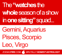 """The'watches the  whole season of a show  in one sitting"""" squad  Gemini, Aquarius  Pisces, Scorpio  Leo, Virgo  ZODIACFIRE.COMBRUTALLY HONEST ASTROLOGY The """"watches the whole season of a show in one sitting"""" #zodiac squad... 🌟  More at Zodiac Fire 🔥"""