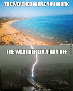 So true!: THEWEATHER  WHILEYOU WORK  THE WEATHERON A DAY OFF So true!