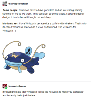 """Ass, Catfished, and Dumb: theweegeemeister  Some people: Pokemon have to have good lore and an interesting naming  scheme for me to like them. They can't just be some stupid, slapped together  design! It has to be well thought out and deep.  My dumb ass: I love Whiscash because it's a catfish with whiskers. That's why  its called Whiscash. It also has a w on his forehead. The w stands for  Whiscash-  funereal-disease  my husband says that Whiscash """"looks like he wants to make you pancakes""""  and honestly that's just the tea Pancake fish :)"""