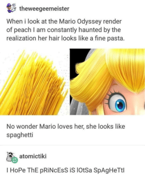 Mario, Hair, and Princess: theweegeemeister  When i look at the Mario Odyssey render  of peach l am constantly haunted by the  realization her hair looks like a fine pasta  No wonder Mario loves her, she looks like  spaghetti  atomictiki  I HoPe ThE pRiNcEss iS lotSa SpAg HeTtl Princess Peach