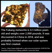 https://t.co/mF63vGVdv9: theweirdworld.  The Fukang meteorite is 4.5 billion years  old and weighs over 2,000 pounds. It was  discovered in China in 2014, and was  probably formed when our solar system  was first created.  Source http://www.dailyma  beautiful-mysterious-Fukang-pallasite-m https://t.co/mF63vGVdv9